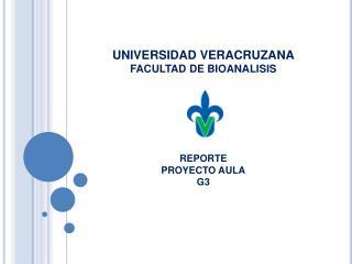 UNIVERSIDAD VERACRUZANA FACULTAD DE BIOANALISIS REPORTE  PROYECTO AULA G3