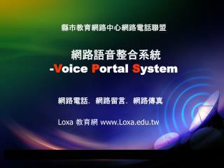 縣市教育網路中心網路電話聯盟 網路語音整合系統 - V oice  P ortal  S ystem