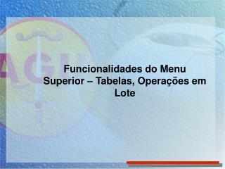 Funcionalidades do Menu Superior – Tabelas, Operações em Lote