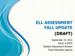 ELL ASSESSMENT  FALL UPDATE (DRAFT) September 15, 2011 Event #10470 Student Assessment Division