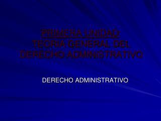 PRIMERA UNIDAD :  TEORIA GENERAL DEL DERECHO ADMINISTRATIVO