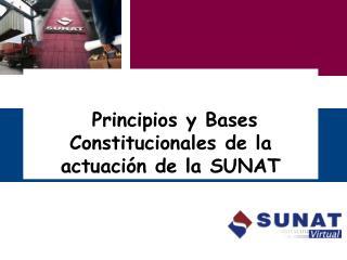 """"""" Principios  y Bases  Constitucionales  de la  actuación  de la  SUNAT"""
