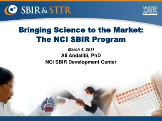 Bringing Science to the Market: The NCI SBIR Program March 4, 2011 Ali Andalibi, PhD