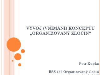 """VÝVOJ (VNÍMÁNÍ) KONCEPTU """"ORGANIZOVANÝ ZLOČIN"""" Petr Kupka BSS 156 Organizovaný zločin"""
