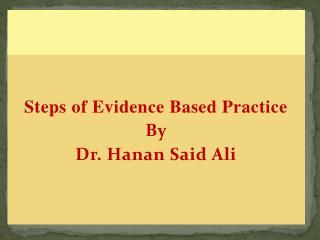 Steps of Evidence Based Practice By Dr. Hanan Said Ali