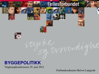 BYGGEPOLITIKK Valgkampkonferansen 29. juni 2011 Forbundssekretær Halvor Langseth