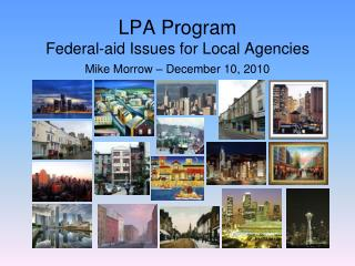 LPA Program  Federal-aid Issues for Local Agencies Mike Morrow – December 10, 2010