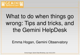 What to do when things go wrong: Tips and tricks, and the Gemini HelpDesk