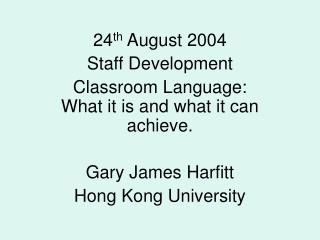 24 th  August 2004 Staff Development Classroom Language: What it is and what it can achieve.