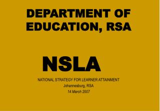 DEPARTMENT OF EDUCATION, RSA NSLA  NATIONAL STRATEGY FOR LEARNER ATTAINMENT  Johannesburg, RSA