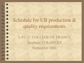 Schedule for UB production & quality requirements