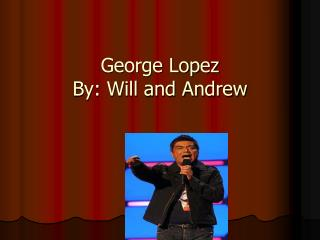 George Lopez By: Will and Andrew