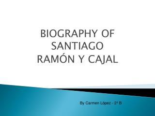 BIOGRAPHY OF SANTIAGO  RAM�N Y  CAJAL
