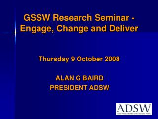 GSSW Research Seminar - Engage, Change and Deliver Thursday 9 October 2008