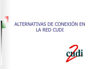 ALTERNATIVAS DE CONEXIÓN EN LA RED CUDI