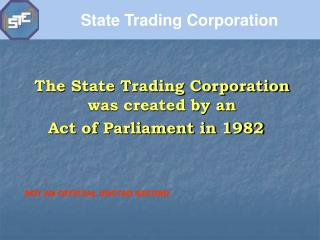 The State Trading Corporation was created by an  Act of Parliament in 1982
