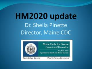 HM2020 update Dr. Sheila Pinette Director, Maine CDC