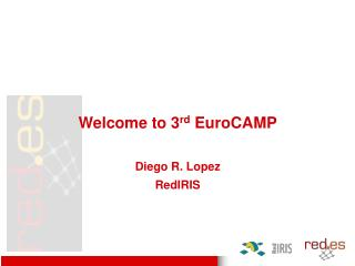 Welcome to 3 rd  EuroCAMP Diego R. Lopez RedIRIS
