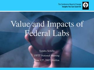 Value and Impacts of Federal Labs  Sandra Schillo FPTT National Meeting June 12 th , 2007, Halifax