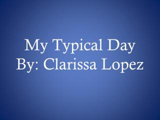 My Typical Day By: Clarissa Lopez