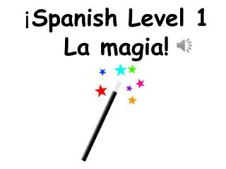 ¡ Spanish Level 1 La magia!