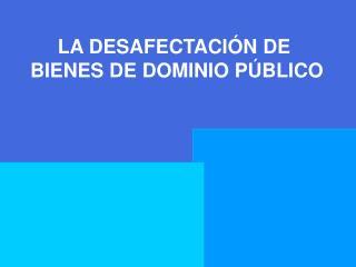 LA DESAFECTACIÓN DE  BIENES DE DOMINIO PÚBLICO