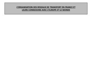 L'ORGANISATION DES RESEAUX DE TRANSPORT EN FRANCE ET  LEURS CONNEXIONS AVEC L'EUROPE ET LE MONDE