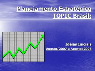 Planejamento Estratégico  TOPIC Brasil: Idéias Iniciais Agosto/2007 a Agosto/2008