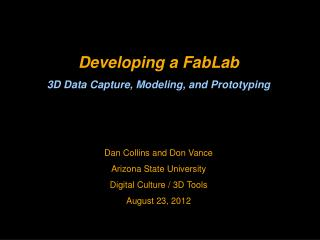 Developing a FabLab 3D Data Capture, Modeling, and Prototyping Dan Collins and Don Vance