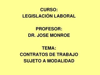 CURSO: LEGISLACIÓN LABORAL PROFESOR:  DR. JOSE MONROE TEMA: CONTRATOS DE TRABAJO