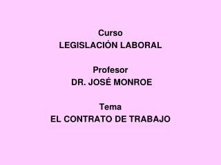 Curso LEGISLACIÓN LABORAL Profesor  DR. JOSÉ MONROE  Tema EL CONTRATO DE TRABAJO