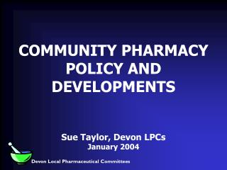 COMMUNITY PHARMACY POLICY AND DEVELOPMENTS Sue Taylor, Devon LPCs January 2004