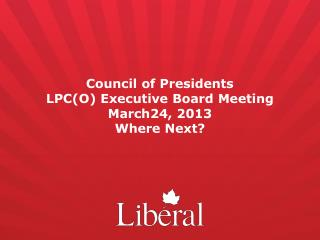 Council of Presidents  LPC(O) Executive Board Meeting March24, 2013 Where Next?