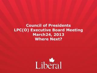 Council of Presidents  LPC(O) Executive Board Meeting March24, 2013 Where Next?