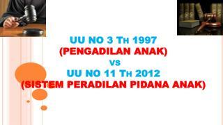UU NO 3  Th 1997  (PENGADILAN ANAK) vs UU NO 11  Th 2012  (SISTEM PERADILAN PIDANA ANAK)