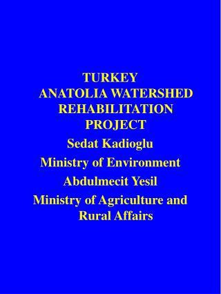 TURKEY ANATOLIA WATERSHED REHABILITATION PROJECT Sedat Kadioglu Ministry of Environment