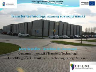 Transfer technologii szansą rozwoju nauki Jerzy Szyndler – dyrektor ds. innowacji