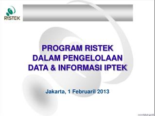 PROGRAM RISTEK  DALAM PENGELOLAAN  DATA & INFORMASI IPTEK  Jakarta, 1 FebruariI 2013