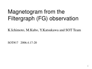 Magnetogram from the Filtergraph (FG) observation K.Ichimoto, M.Kubo, Y.Katsukawa and SOT Team