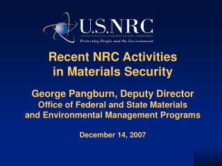 Recent NRC Activities in Materials Security  George Pangburn, Deputy Director Office of Federal and State Materials and