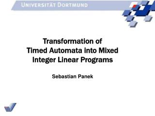 Transformation of Timed Automata into Mixed Integer Linear Programs Sebastian Panek