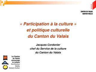 «Participation à la culture» et politique culturelle  du Canton du Valais Jacques Cordonier