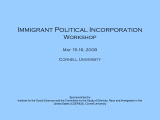 Immigrant Political Incorporation  Workshop May 15-16, 2008 Cornell University