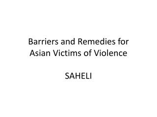 Barriers and Remedies for  Asian Victims of Violence SAHELI
