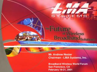 Mr. Andrew Nester Chairman - LMA Systems, Inc. Broadband Wireless World Forum San Francisco, CA