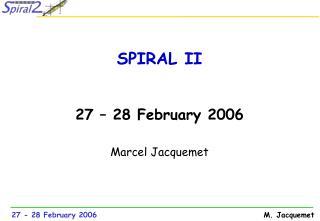 SPIRAL II 27 � 28 February 2006 Marcel Jacquemet