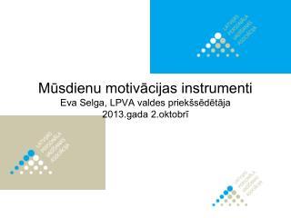 M?sdienu motiv?cijas instrumenti Eva Selga, LPVA valdes priek�s?d?t?ja 2013.gada 2.oktobr?