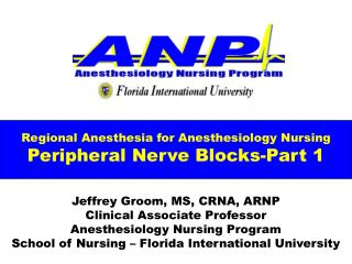 Regional Anesthesia for Anesthesiology Nursing Peripheral Nerve Blocks-Part 1  Jeffrey Groom, MS, CRNA, ARNP Clinical As