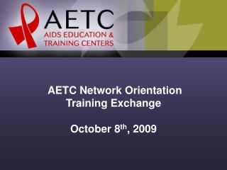 AETC Network Orientation  Training Exchange October 8 th , 2009