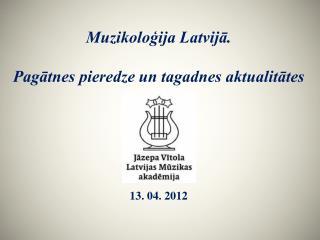 Muzikoloģija Latvijā.  Pagātnes pieredze un tagadnes aktualitātes 13. 04. 2012